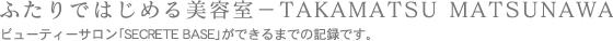 ふたりではじめる美容室−takamatsu matsunawa